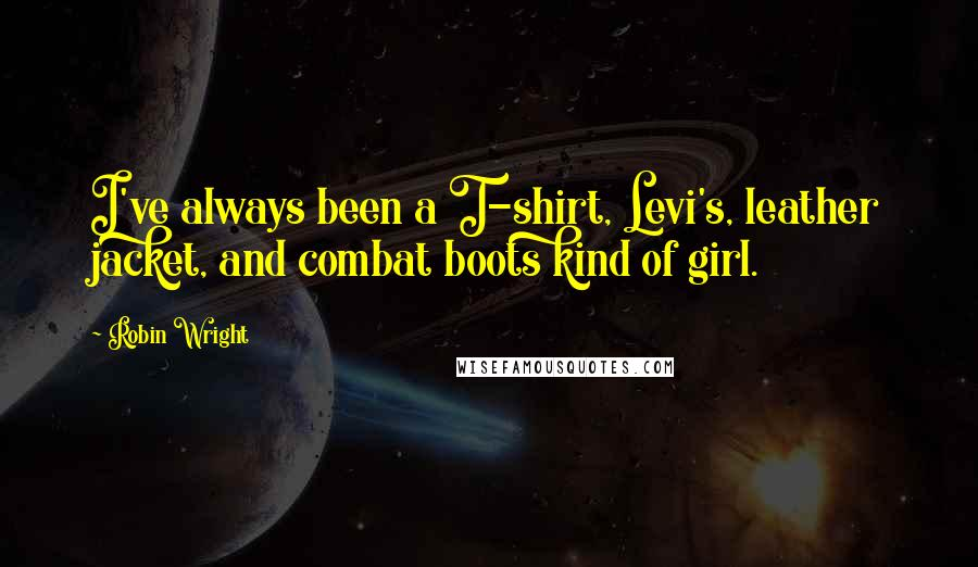 Robin Wright quotes: I've always been a T-shirt, Levi's, leather jacket, and combat boots kind of girl.
