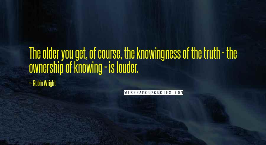 Robin Wright quotes: The older you get, of course, the knowingness of the truth - the ownership of knowing - is louder.