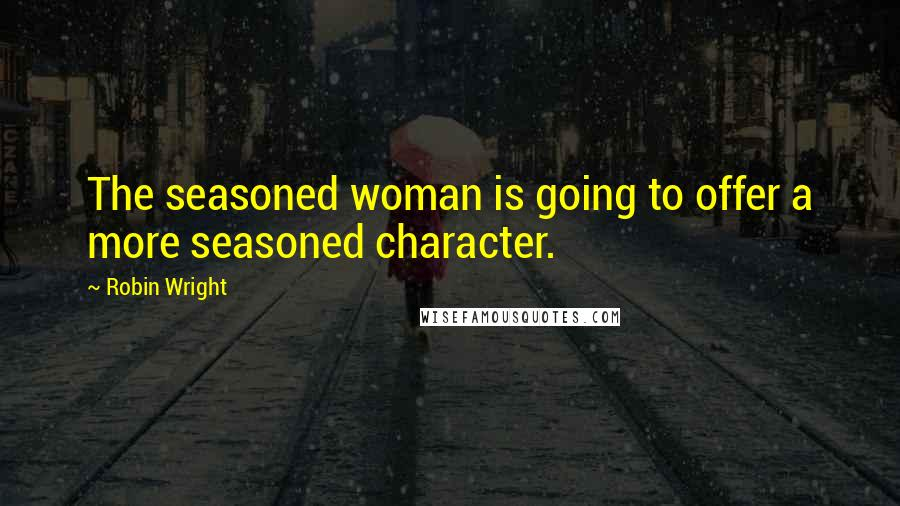 Robin Wright quotes: The seasoned woman is going to offer a more seasoned character.