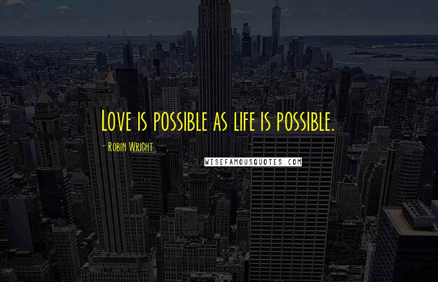 Robin Wright quotes: Love is possible as life is possible.