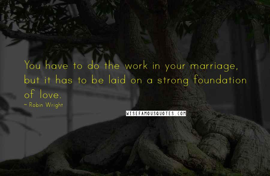 Robin Wright quotes: You have to do the work in your marriage, but it has to be laid on a strong foundation of love.