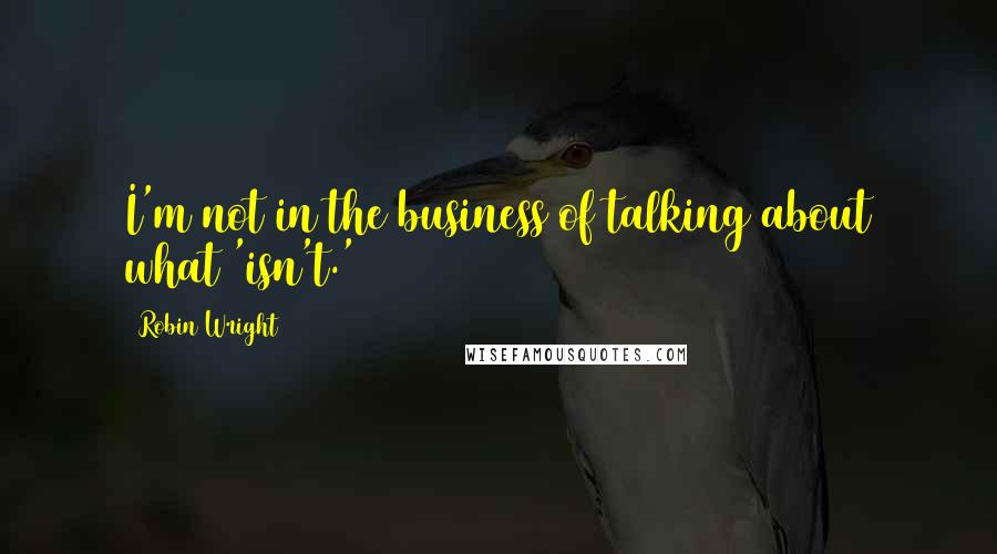 Robin Wright quotes: I'm not in the business of talking about what 'isn't.'