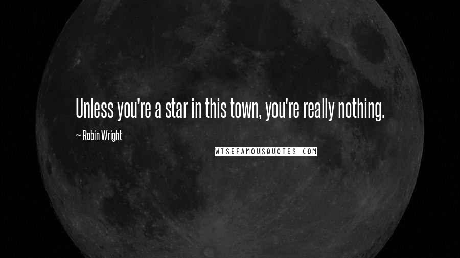 Robin Wright quotes: Unless you're a star in this town, you're really nothing.