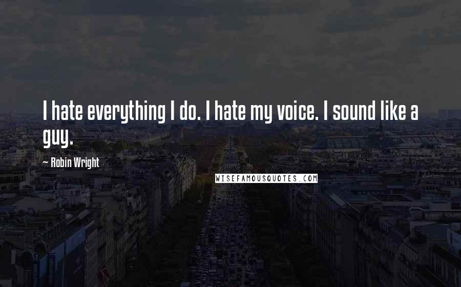 Robin Wright quotes: I hate everything I do. I hate my voice. I sound like a guy.