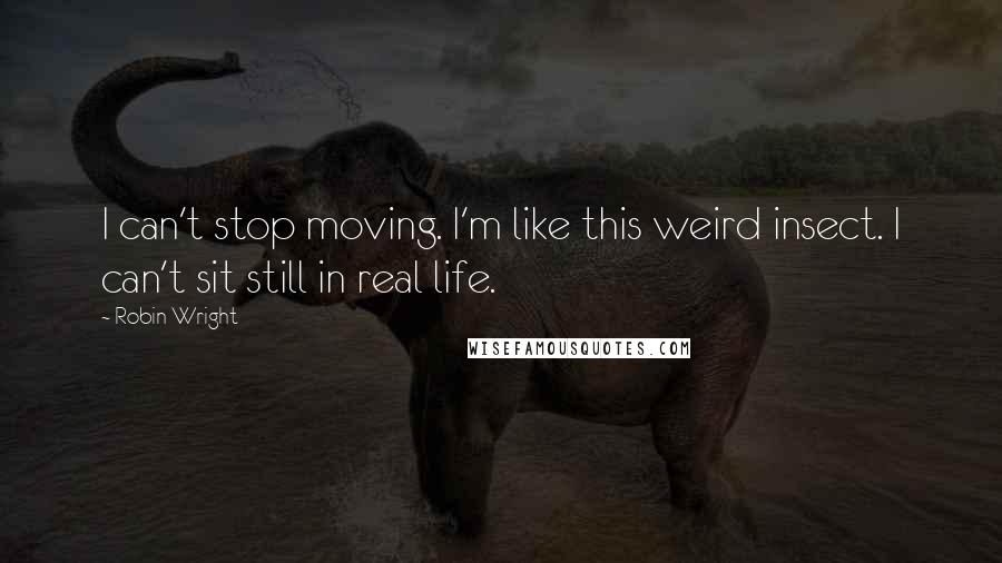 Robin Wright quotes: I can't stop moving. I'm like this weird insect. I can't sit still in real life.