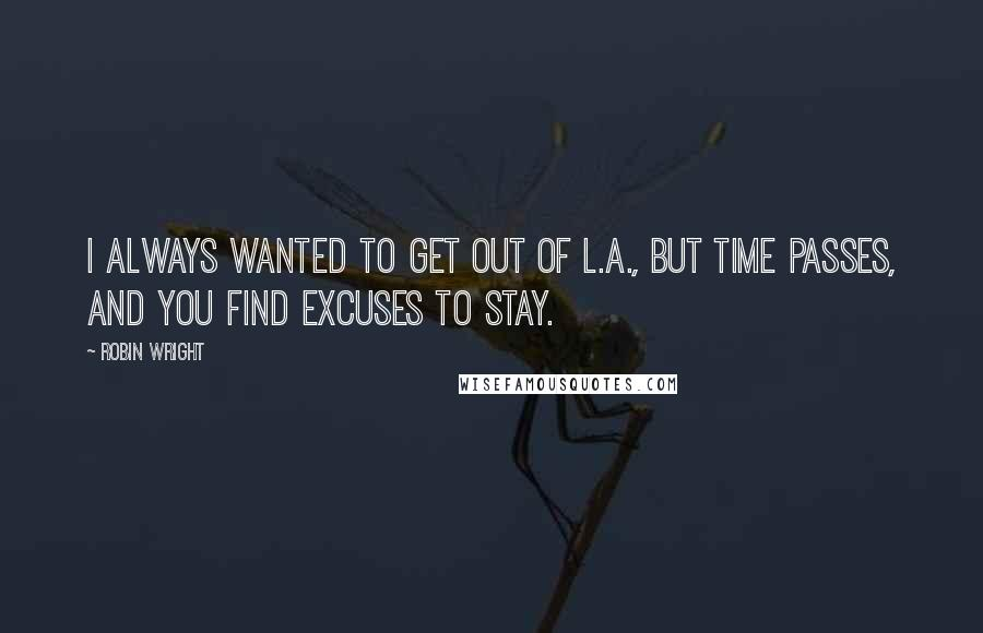 Robin Wright quotes: I always wanted to get out of L.A., but time passes, and you find excuses to stay.