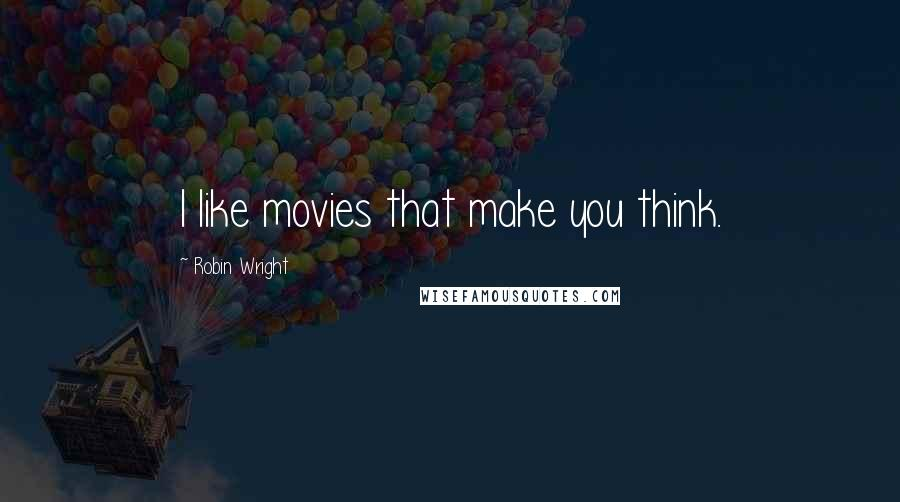 Robin Wright quotes: I like movies that make you think.