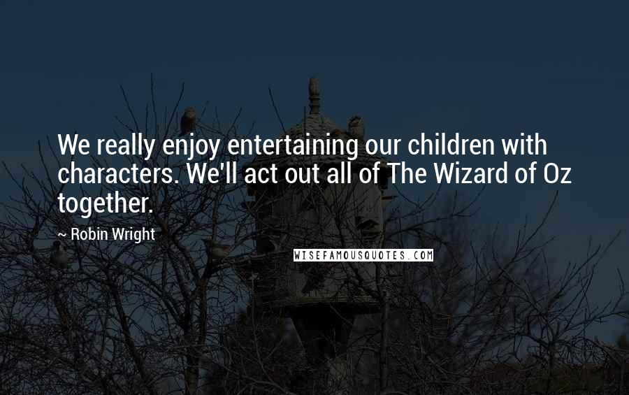 Robin Wright quotes: We really enjoy entertaining our children with characters. We'll act out all of The Wizard of Oz together.