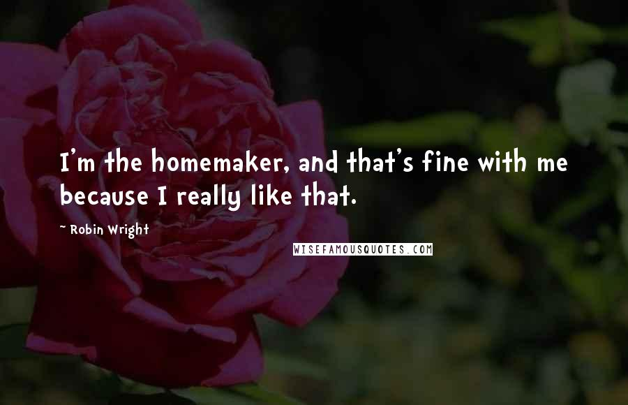 Robin Wright quotes: I'm the homemaker, and that's fine with me because I really like that.