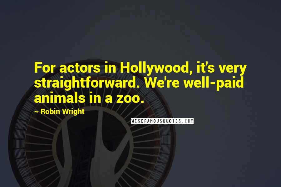 Robin Wright quotes: For actors in Hollywood, it's very straightforward. We're well-paid animals in a zoo.