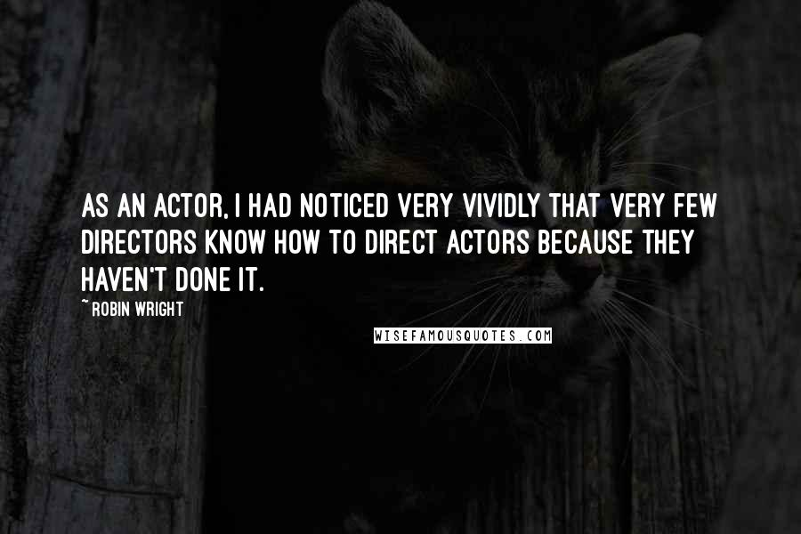 Robin Wright quotes: As an actor, I had noticed very vividly that very few directors know how to direct actors because they haven't done it.