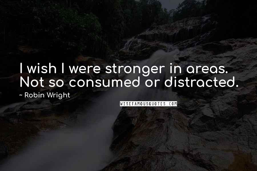 Robin Wright quotes: I wish I were stronger in areas. Not so consumed or distracted.