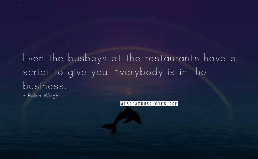 Robin Wright quotes: Even the busboys at the restaurants have a script to give you. Everybody is in the business.