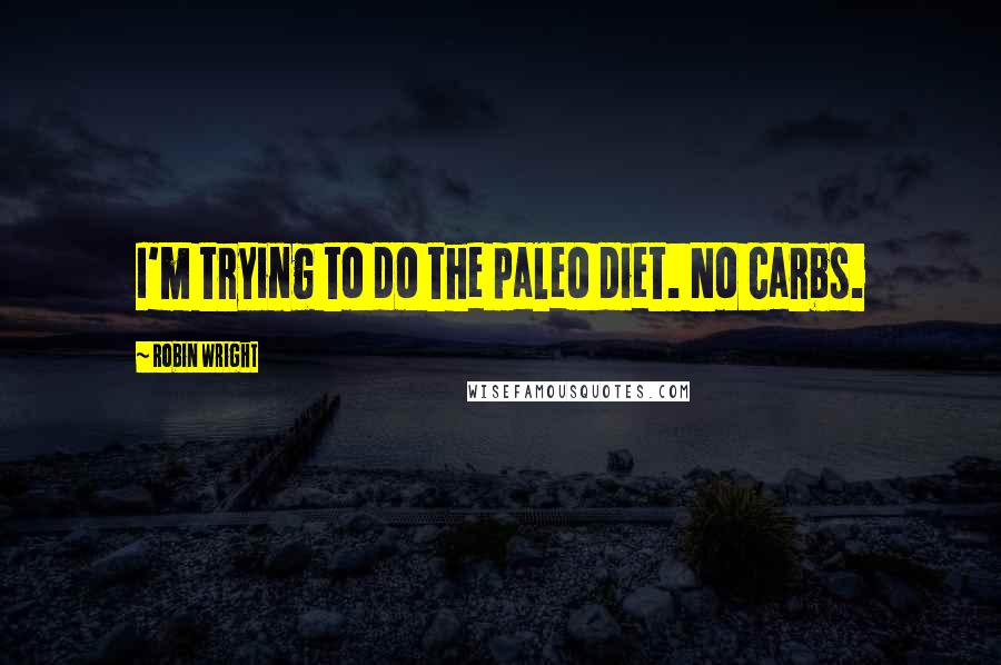 Robin Wright quotes: I'm trying to do the paleo diet. No carbs.