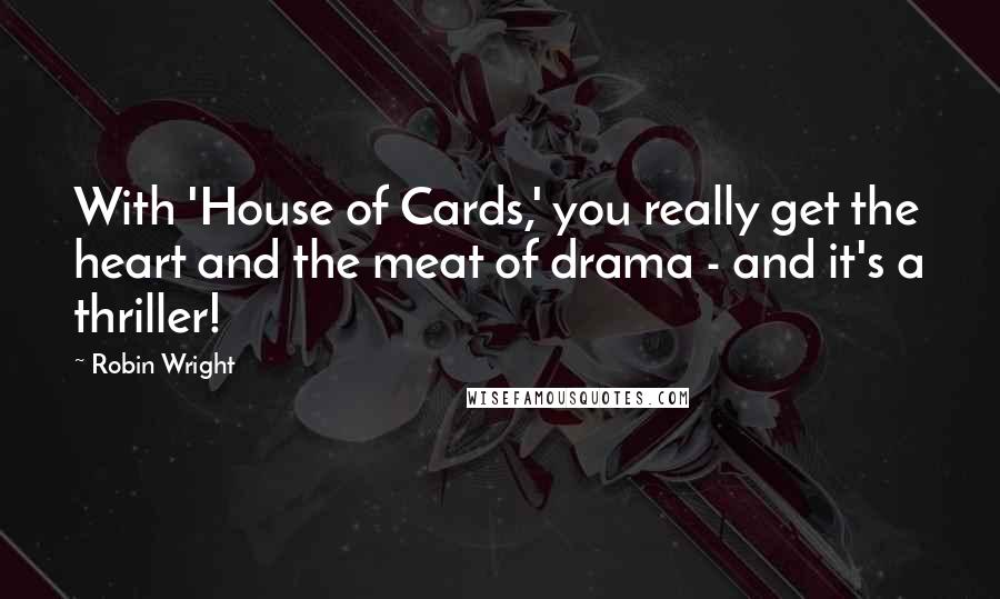 Robin Wright quotes: With 'House of Cards,' you really get the heart and the meat of drama - and it's a thriller!