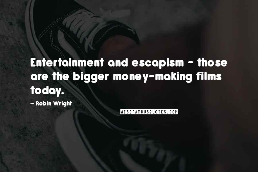 Robin Wright quotes: Entertainment and escapism - those are the bigger money-making films today.