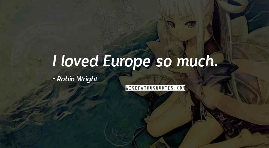 Robin Wright quotes: I loved Europe so much.