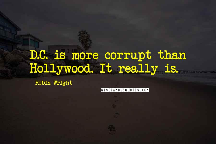 Robin Wright quotes: D.C. is more corrupt than Hollywood. It really is.