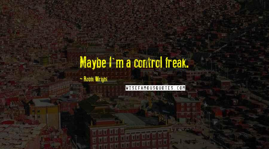 Robin Wright quotes: Maybe I'm a control freak.