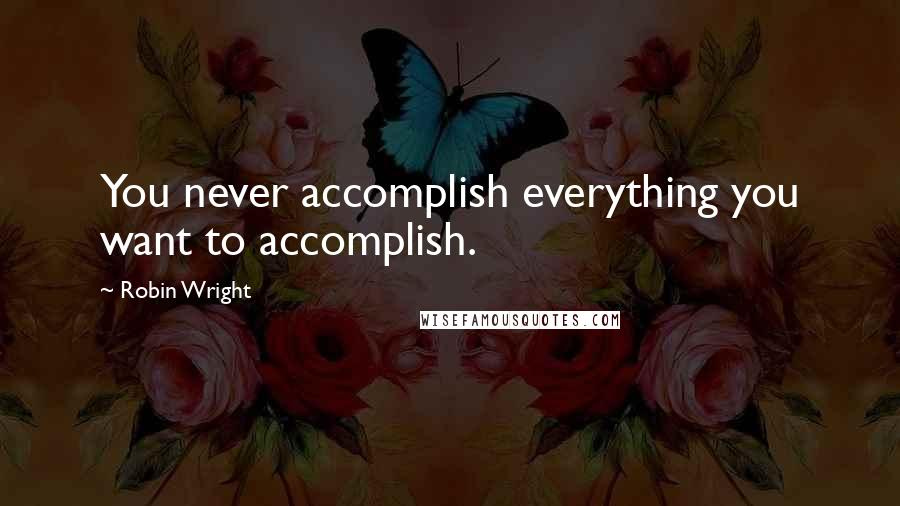 Robin Wright quotes: You never accomplish everything you want to accomplish.