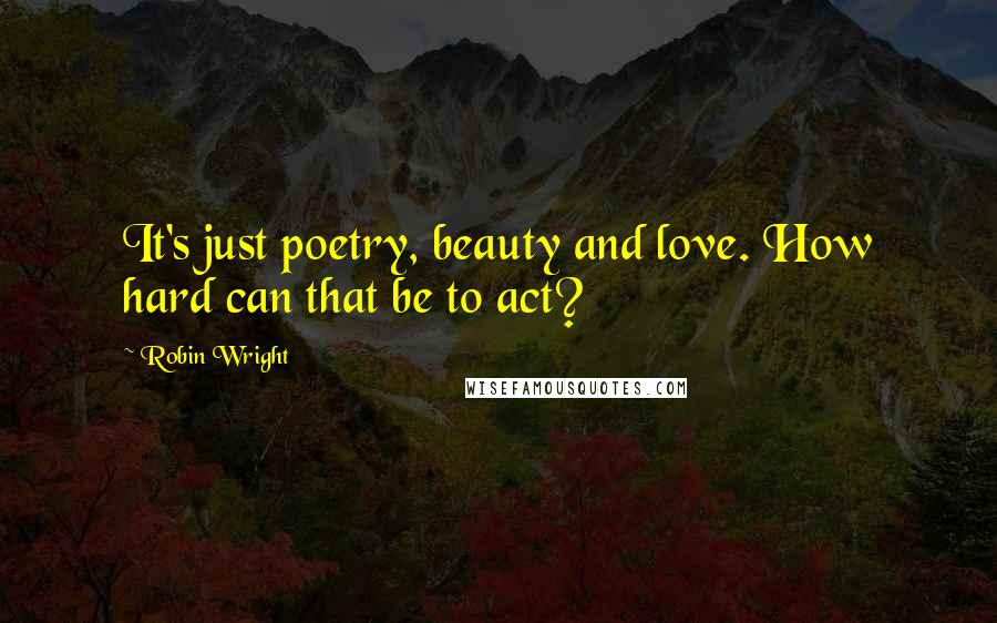 Robin Wright quotes: It's just poetry, beauty and love. How hard can that be to act?