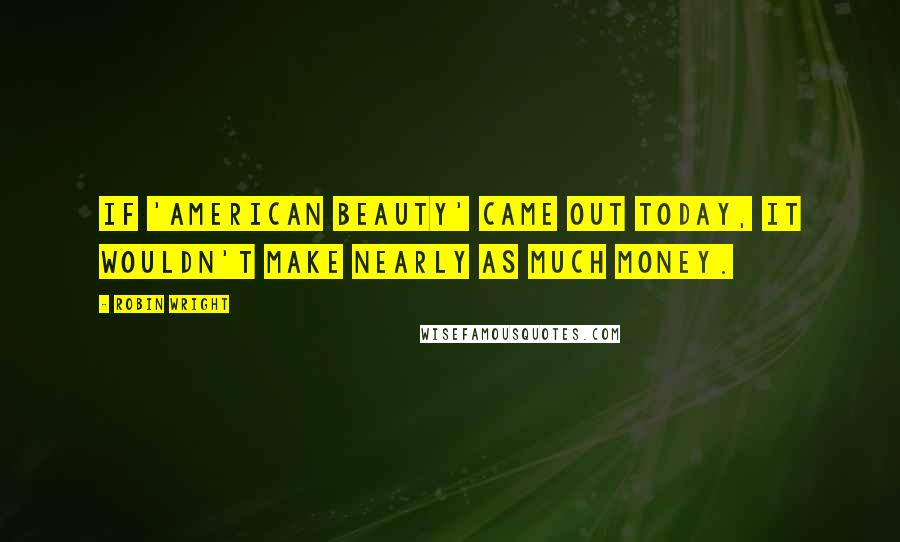 Robin Wright quotes: If 'American Beauty' came out today, it wouldn't make nearly as much money.