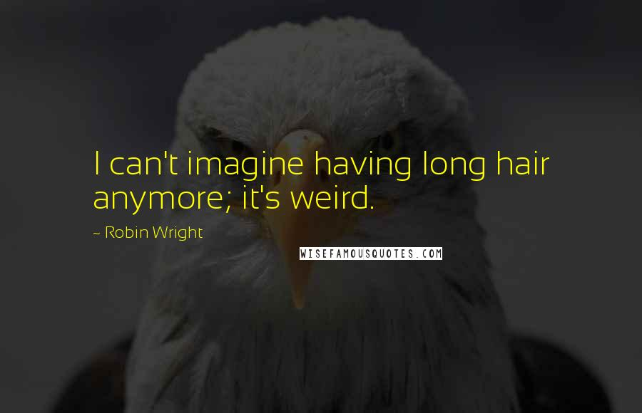 Robin Wright quotes: I can't imagine having long hair anymore; it's weird.