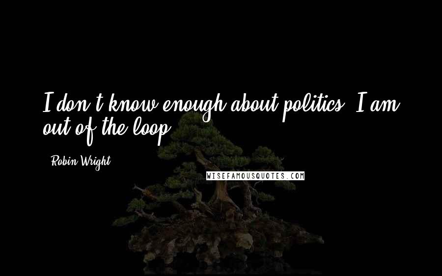 Robin Wright quotes: I don't know enough about politics. I am out of the loop.