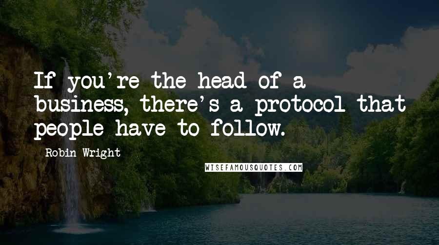 Robin Wright quotes: If you're the head of a business, there's a protocol that people have to follow.