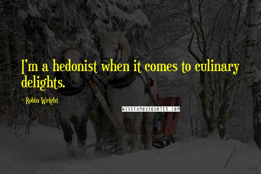 Robin Wright quotes: I'm a hedonist when it comes to culinary delights.