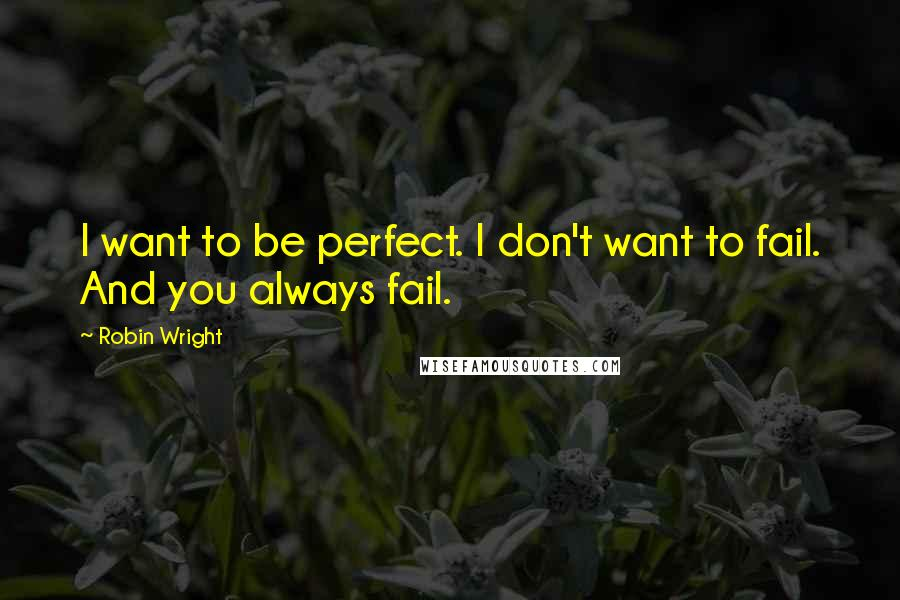 Robin Wright quotes: I want to be perfect. I don't want to fail. And you always fail.