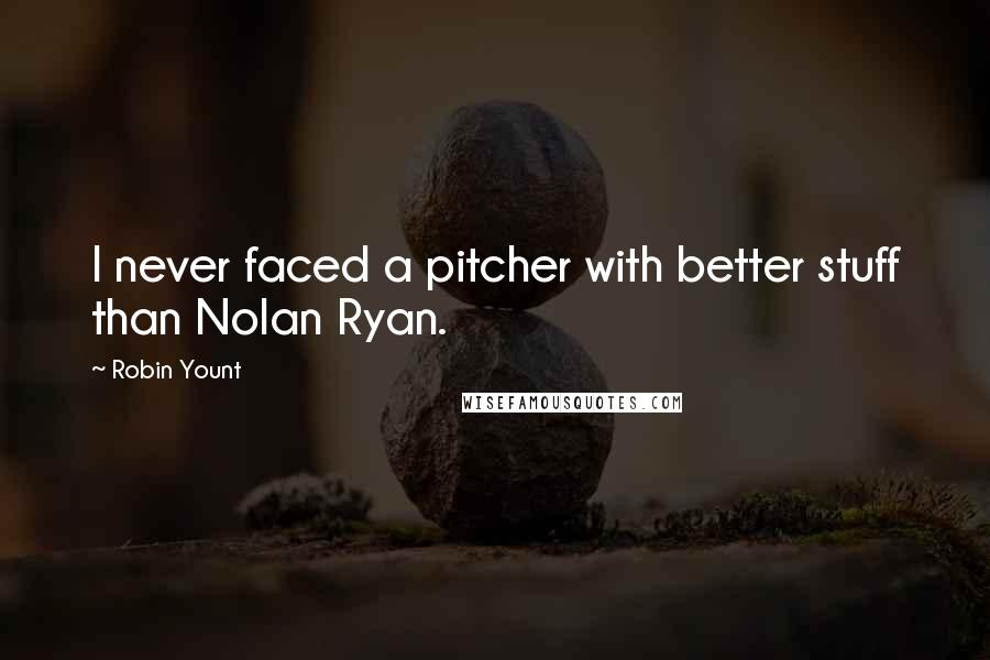 Robin Yount quotes: I never faced a pitcher with better stuff than Nolan Ryan.