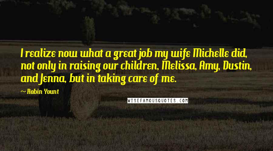 Robin Yount quotes: I realize now what a great job my wife Michelle did, not only in raising our children, Melissa, Amy, Dustin, and Jenna, but in taking care of me.