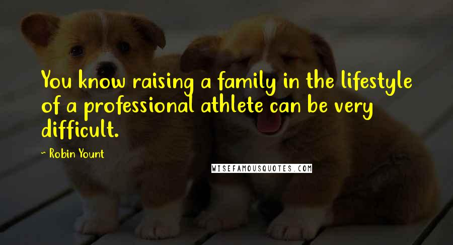 Robin Yount quotes: You know raising a family in the lifestyle of a professional athlete can be very difficult.