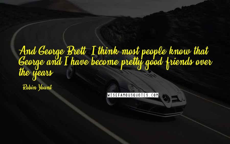Robin Yount quotes: And George Brett. I think most people know that George and I have become pretty good friends over the years.