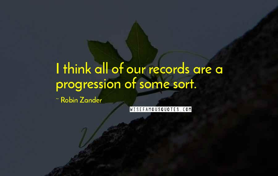 Robin Zander quotes: I think all of our records are a progression of some sort.