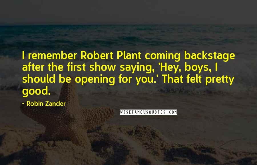 Robin Zander quotes: I remember Robert Plant coming backstage after the first show saying, 'Hey, boys, I should be opening for you.' That felt pretty good.
