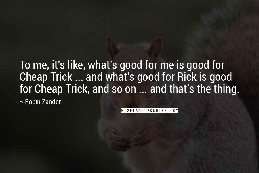 Robin Zander quotes: To me, it's like, what's good for me is good for Cheap Trick ... and what's good for Rick is good for Cheap Trick, and so on ... and that's