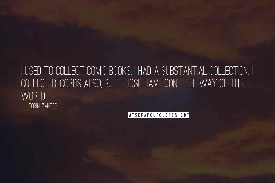 Robin Zander quotes: I used to collect comic books. I had a substantial collection. I collect records also, but those have gone the way of the world.
