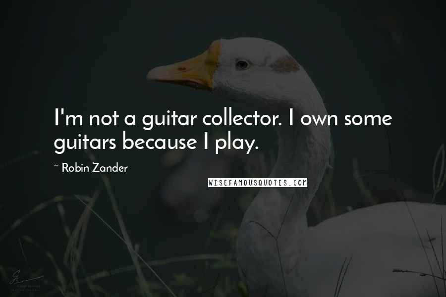 Robin Zander quotes: I'm not a guitar collector. I own some guitars because I play.