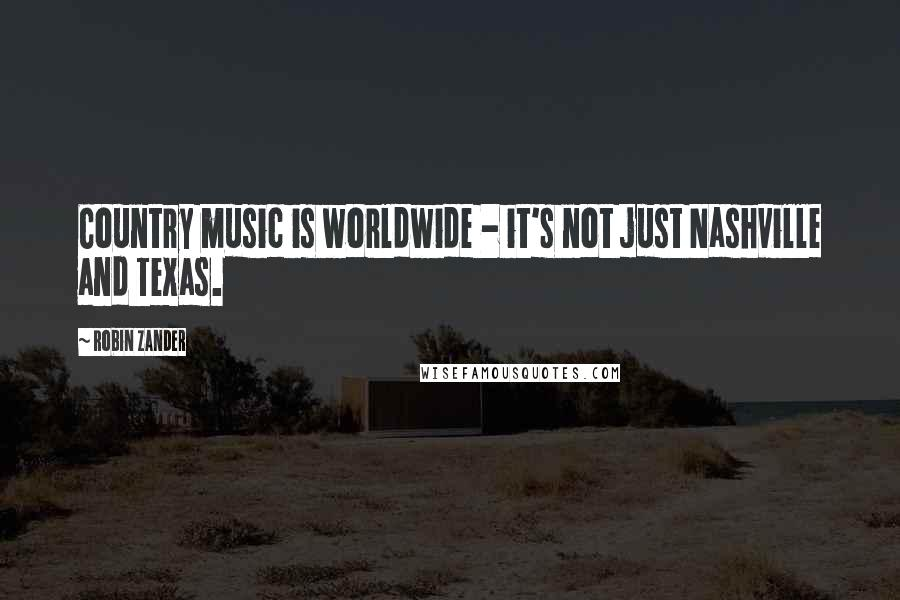 Robin Zander quotes: Country music is worldwide - it's not just Nashville and Texas.