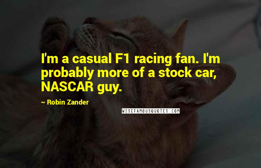 Robin Zander quotes: I'm a casual F1 racing fan. I'm probably more of a stock car, NASCAR guy.