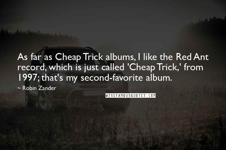 Robin Zander quotes: As far as Cheap Trick albums, I like the Red Ant record, which is just called 'Cheap Trick,' from 1997; that's my second-favorite album.