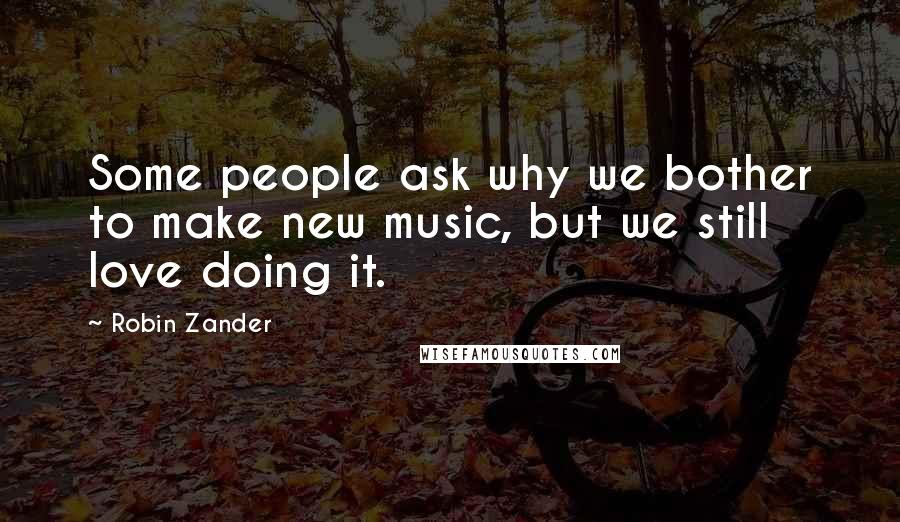 Robin Zander quotes: Some people ask why we bother to make new music, but we still love doing it.