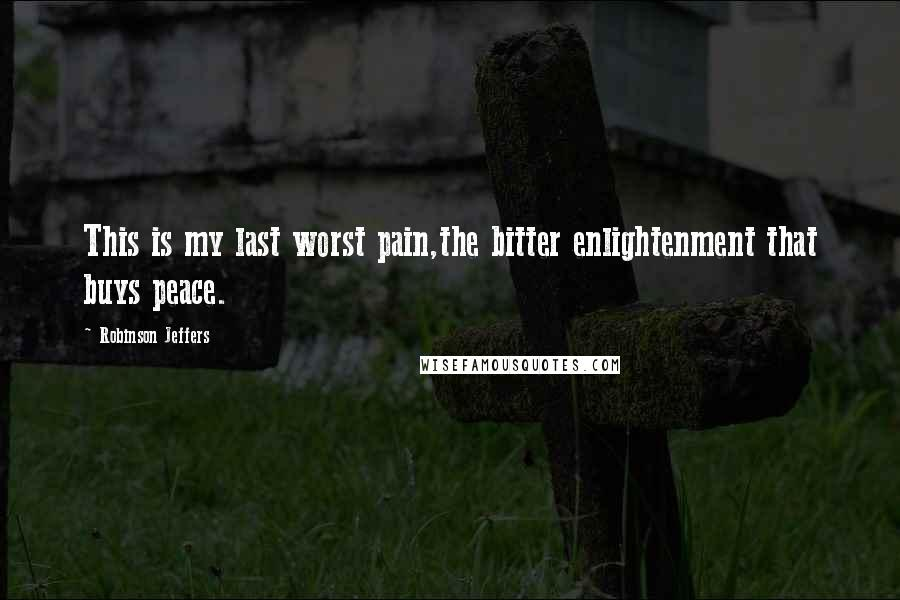 Robinson Jeffers quotes: This is my last worst pain,the bitter enlightenment that buys peace.