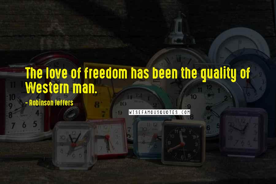 Robinson Jeffers quotes: The love of freedom has been the quality of Western man.