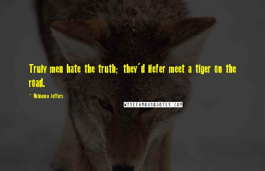 Robinson Jeffers quotes: Truly men hate the truth; they'd liefer meet a tiger on the road.