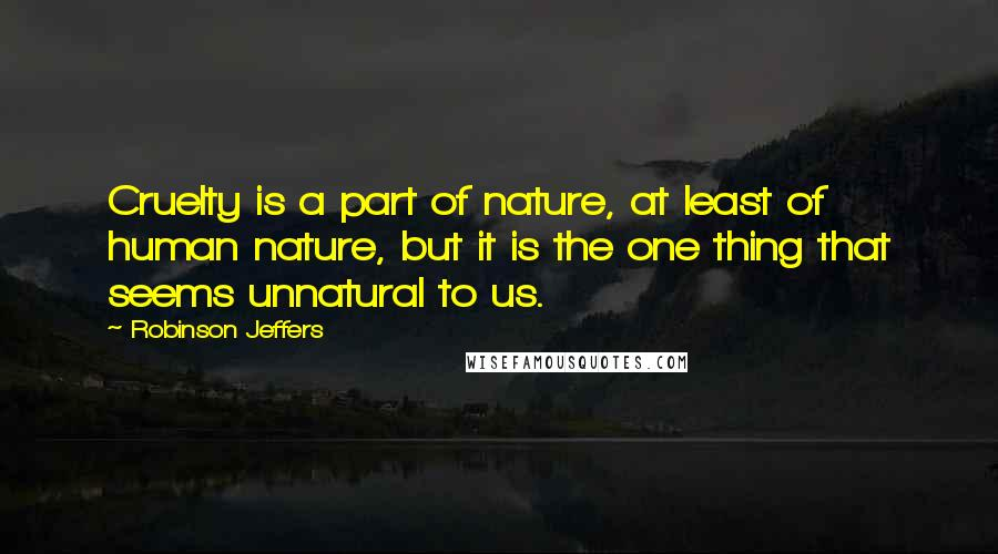 Robinson Jeffers quotes: Cruelty is a part of nature, at least of human nature, but it is the one thing that seems unnatural to us.