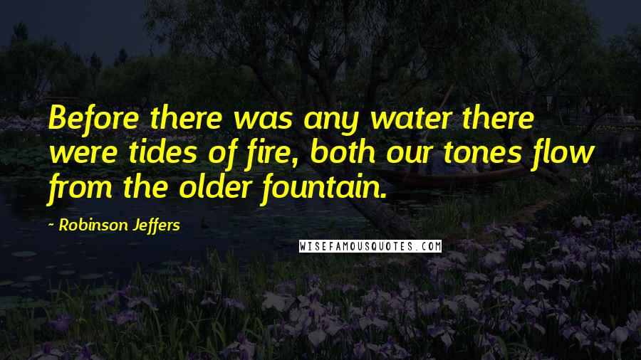 Robinson Jeffers quotes: Before there was any water there were tides of fire, both our tones flow from the older fountain.
