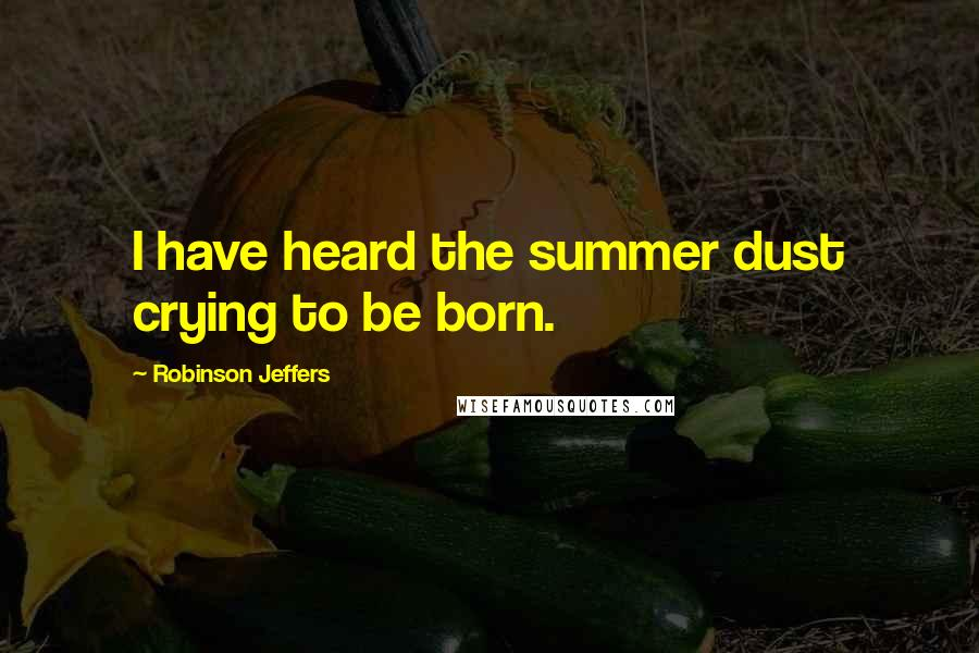 Robinson Jeffers quotes: I have heard the summer dust crying to be born.